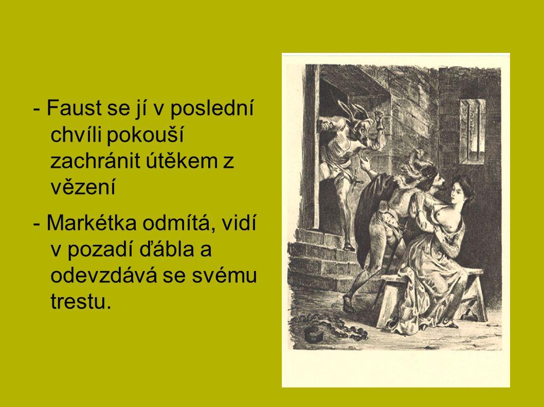 - Faust se jí v poslední chvíli pokouší zachránit útěkem z vězení - Markétka odmítá, vidí v pozadí ďábla a odevzdává se svému trestu.