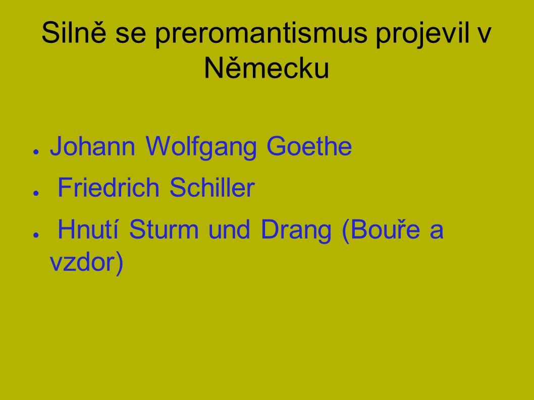Silně se preromantismus projevil v Německu ● Johann Wolfgang Goethe ● Friedrich Schiller ● Hnutí Sturm und Drang (Bouře a vzdor)