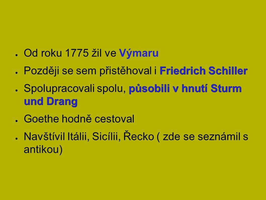● Od roku 1775 žil ve Výmaru Friedrich Schiller ● Později se sem přistěhoval i Friedrich Schiller působili v hnutí Sturm und Drang ● Spolupracovali spolu, působili v hnutí Sturm und Drang ● Goethe hodně cestoval ● Navštívil Itálii, Sicílii, Řecko ( zde se seznámil s antikou)