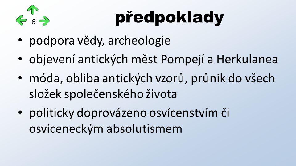 podpora vědy, archeologie objevení antických měst Pompejí a Herkulanea móda, obliba antických vzorů, průnik do všech složek společenského života politicky doprovázeno osvícenstvím či osvíceneckým absolutismem předpoklady 6