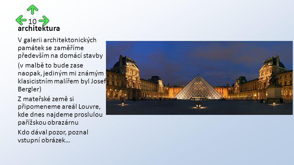 architektura V galerii architektonických památek se zaměříme především na domácí stavby (v malbě to bude zase naopak, jediným mi známým klasicistním malířem byl Josef Bergler) Z mateřské země si připomeneme areál Louvre, kde dnes najdeme proslulou pařížskou obrazárnu Kdo dával pozor, poznal vstupní obrázek… 10