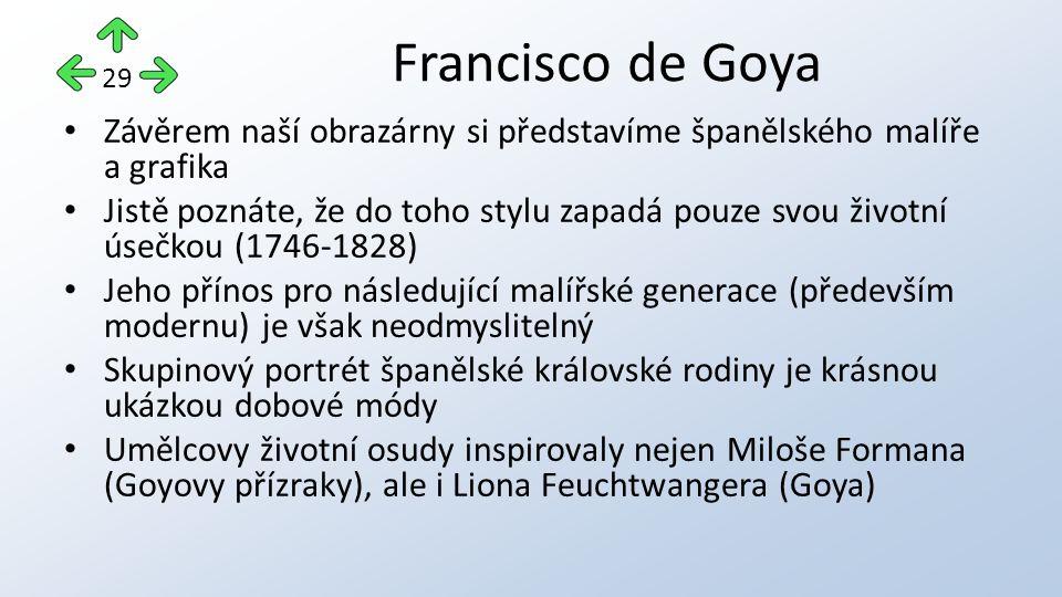 Francisco de Goya Závěrem naší obrazárny si představíme španělského malíře a grafika Jistě poznáte, že do toho stylu zapadá pouze svou životní úsečkou (1746-1828) Jeho přínos pro následující malířské generace (především modernu) je však neodmyslitelný Skupinový portrét španělské královské rodiny je krásnou ukázkou dobové módy Umělcovy životní osudy inspirovaly nejen Miloše Formana (Goyovy přízraky), ale i Liona Feuchtwangera (Goya) 29