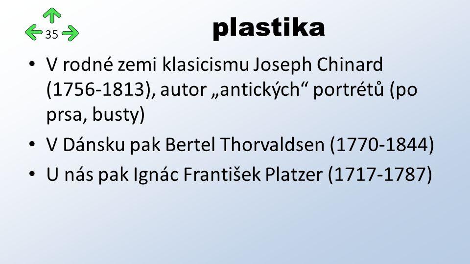 """plastika V rodné zemi klasicismu Joseph Chinard (1756-1813), autor """"antických portrétů (po prsa, busty) V Dánsku pak Bertel Thorvaldsen (1770-1844) U nás pak Ignác František Platzer (1717-1787) 35"""