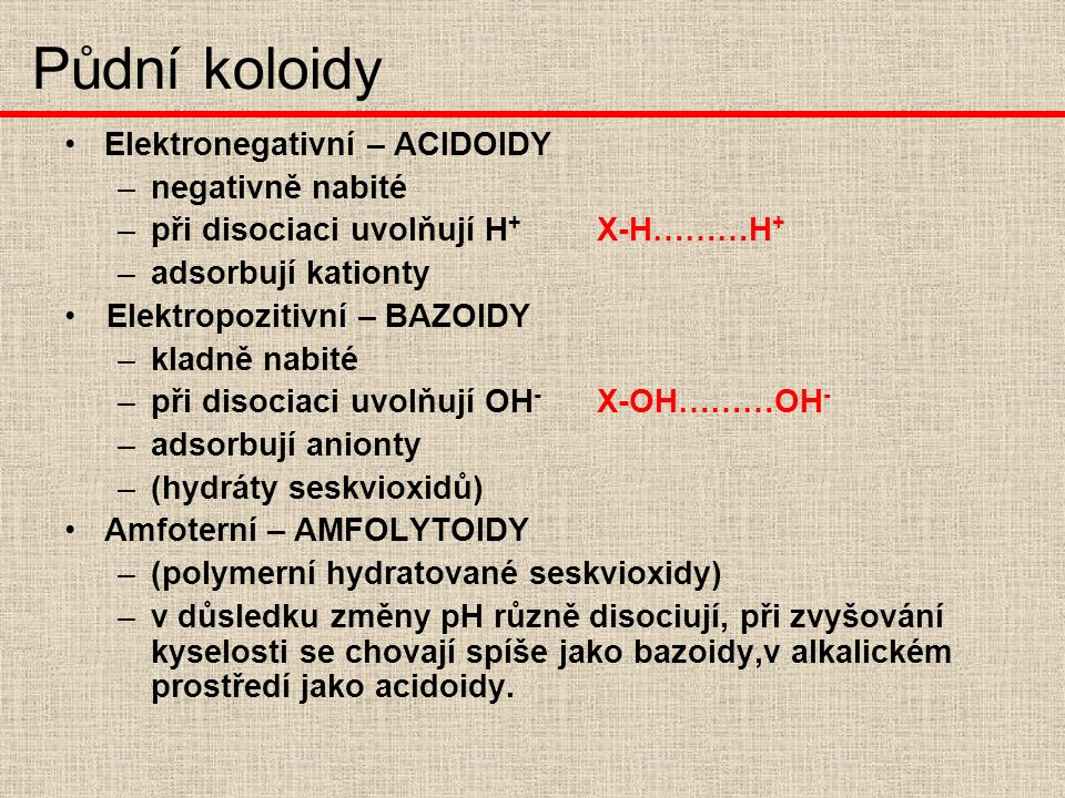 Elektronegativní – ACIDOIDY –n–negativně nabité –p–při disociaci uvolňují H + X-H………H + –a–adsorbují kationty Elektropozitivní – BAZOIDY –k–kladně nabité –p–při disociaci uvolňují OH - X-OH………OH - –a–adsorbují anionty –(–(hydráty seskvioxidů) Amfoterní – AMFOLYTOIDY –(–(polymerní hydratované seskvioxidy) –v–v důsledku změny pH různě disociují, při zvyšování kyselosti se chovají spíše jako bazoidy,v alkalickém prostředí jako acidoidy.