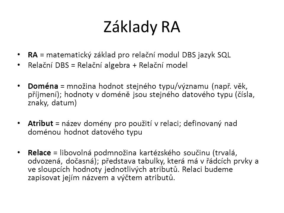 Základy RA RA = matematický základ pro relační modul DBS jazyk SQL Relační DBS = Relační algebra + Relační model Doména = množina hodnot stejného typu/významu (např.