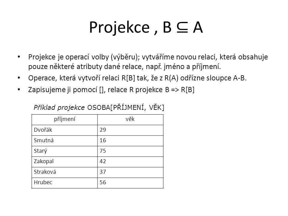 Projekce, B ⊆ A Projekce je operací volby (výběru); vytváříme novou relaci, která obsahuje pouze některé atributy dané relace, např.