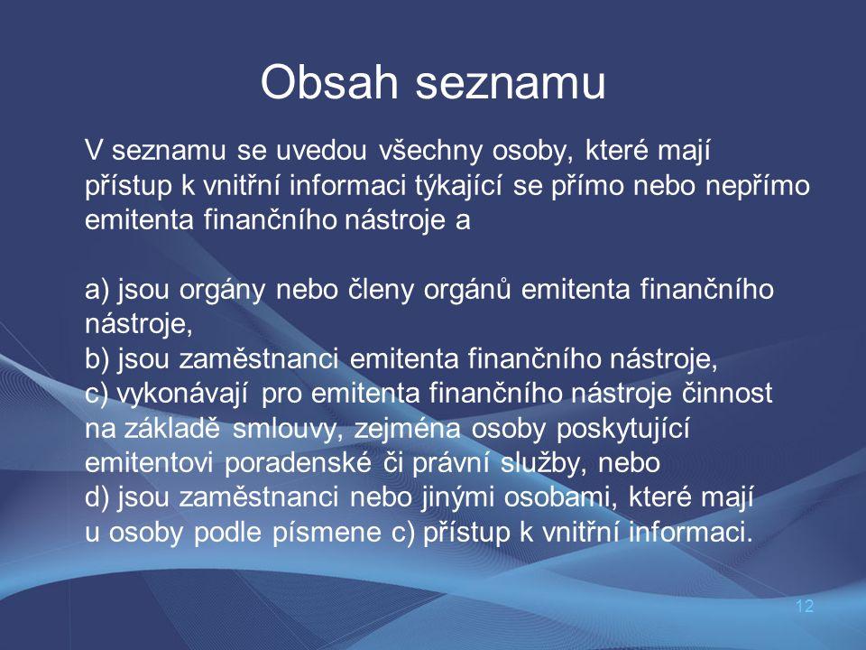 12 Obsah seznamu V seznamu se uvedou všechny osoby, které mají přístup k vnitřní informaci týkající se přímo nebo nepřímo emitenta finančního nástroje a a) jsou orgány nebo členy orgánů emitenta finančního nástroje, b) jsou zaměstnanci emitenta finančního nástroje, c) vykonávají pro emitenta finančního nástroje činnost na základě smlouvy, zejména osoby poskytující emitentovi poradenské či právní služby, nebo d) jsou zaměstnanci nebo jinými osobami, které mají u osoby podle písmene c) přístup k vnitřní informaci.