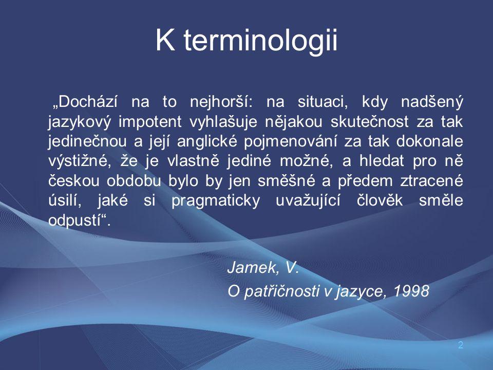 """2 K terminologii """"Dochází na to nejhorší: na situaci, kdy nadšený jazykový impotent vyhlašuje nějakou skutečnost za tak jedinečnou a její anglické pojmenování za tak dokonale výstižné, že je vlastně jediné možné, a hledat pro ně českou obdobu bylo by jen směšné a předem ztracené úsilí, jaké si pragmaticky uvažující člověk směle odpustí ."""