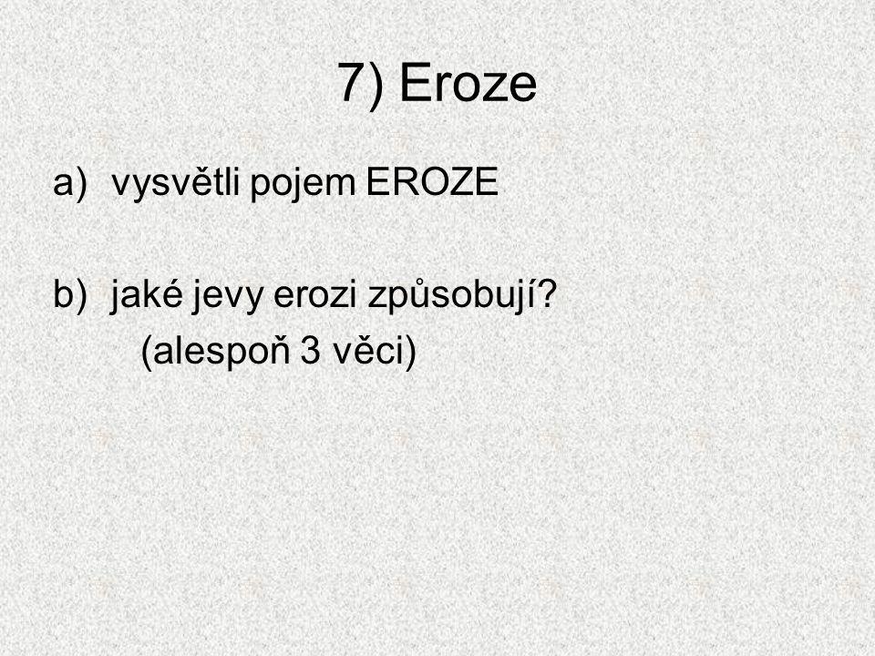 7) Eroze a)vysvětli pojem EROZE b)jaké jevy erozi způsobují? (alespoň 3 věci)