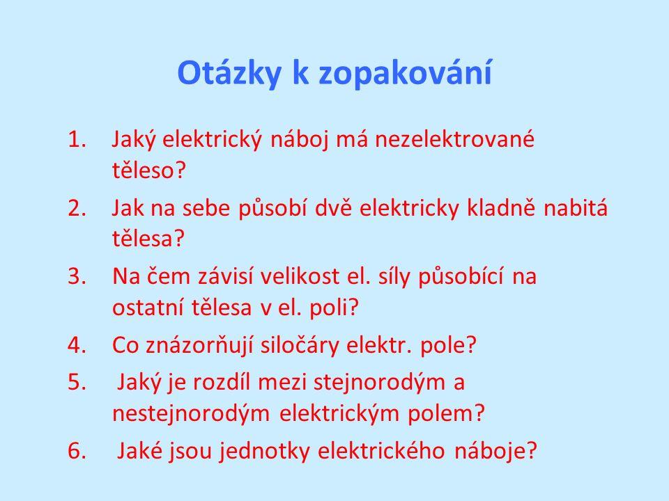Otázky k zopakování 1.Jaký elektrický náboj má nezelektrované těleso? 2.Jak na sebe působí dvě elektricky kladně nabitá tělesa? 3.Na čem závisí veliko