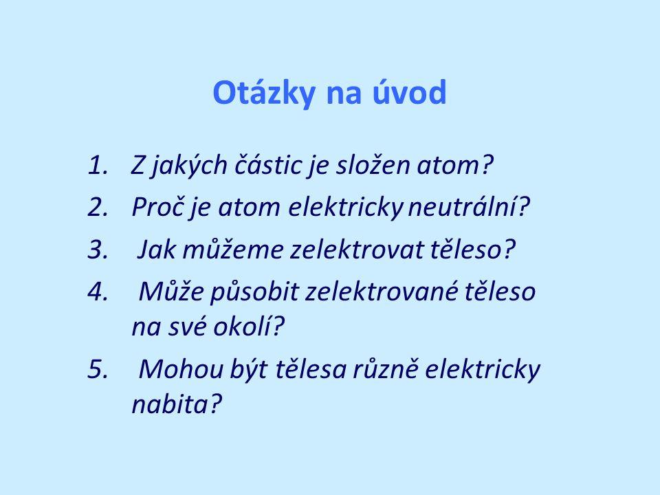 Otázky na úvod 1.Z jakých částic je složen atom? 2.Proč je atom elektricky neutrální? 3. Jak můžeme zelektrovat těleso? 4. Může působit zelektrované t