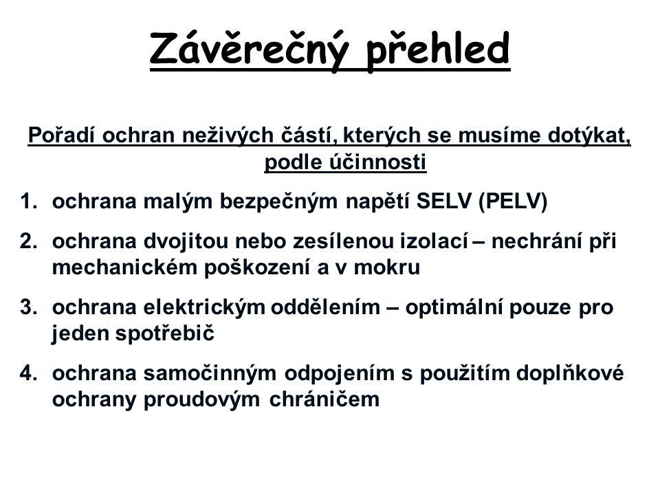 Závěrečný přehled Pořadí ochran neživých částí, kterých se musíme dotýkat, podle účinnosti 1.ochrana malým bezpečným napětí SELV (PELV) 2.ochrana dvoj