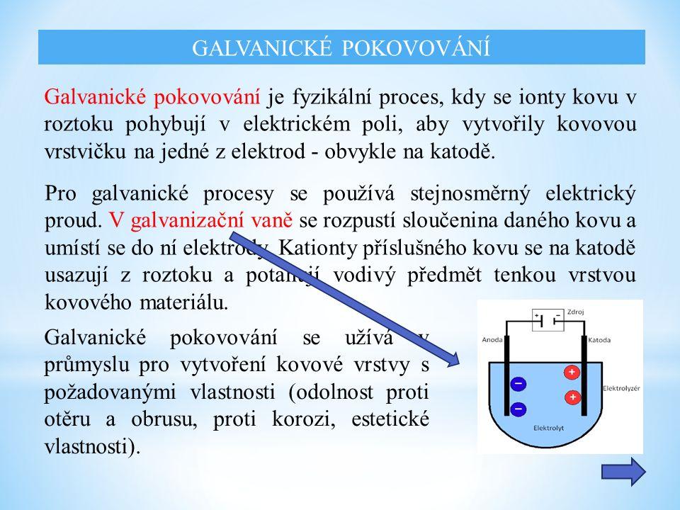 GALVANICKÉ POKOVOVÁNÍ Galvanické pokovování je fyzikální proces, kdy se ionty kovu v roztoku pohybují v elektrickém poli, aby vytvořily kovovou vrstvičku na jedné z elektrod - obvykle na katodě.