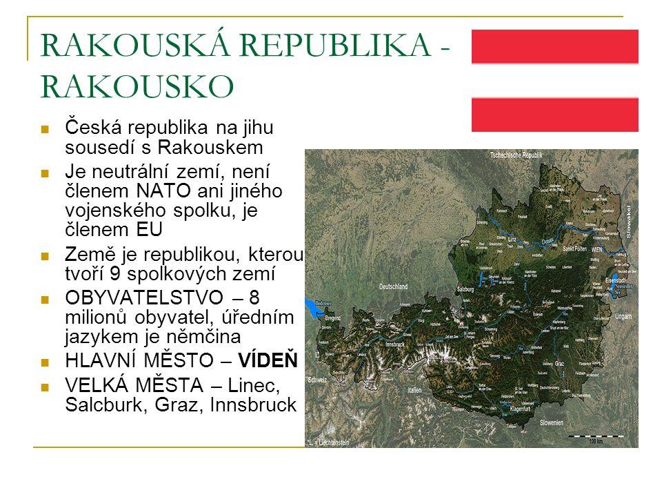 RAKOUSKÁ REPUBLIKA - RAKOUSKO Česká republika na jihu sousedí s Rakouskem Je neutrální zemí, není členem NATO ani jiného vojenského spolku, je členem EU Země je republikou, kterou tvoří 9 spolkových zemí OBYVATELSTVO – 8 milionů obyvatel, úředním jazykem je němčina HLAVNÍ MĚSTO – VÍDEŇ VELKÁ MĚSTA – Linec, Salcburk, Graz, Innsbruck