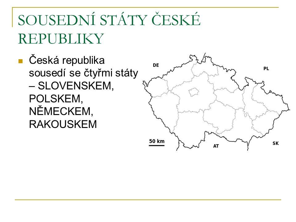 SOUSEDNÍ STÁTY ČESKÉ REPUBLIKY Česká republika sousedí se čtyřmi státy – SLOVENSKEM, POLSKEM, NĚMECKEM, RAKOUSKEM