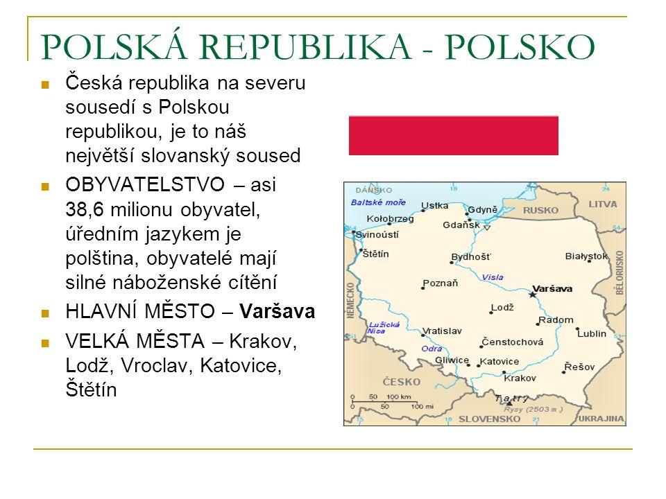 POLSKÁ REPUBLIKA - POLSKO Česká republika na severu sousedí s Polskou republikou, je to náš největší slovanský soused OBYVATELSTVO – asi 38,6 milionu obyvatel, úředním jazykem je polština, obyvatelé mají silné náboženské cítění HLAVNÍ MĚSTO – Varšava VELKÁ MĚSTA – Krakov, Lodž, Vroclav, Katovice, Štětín
