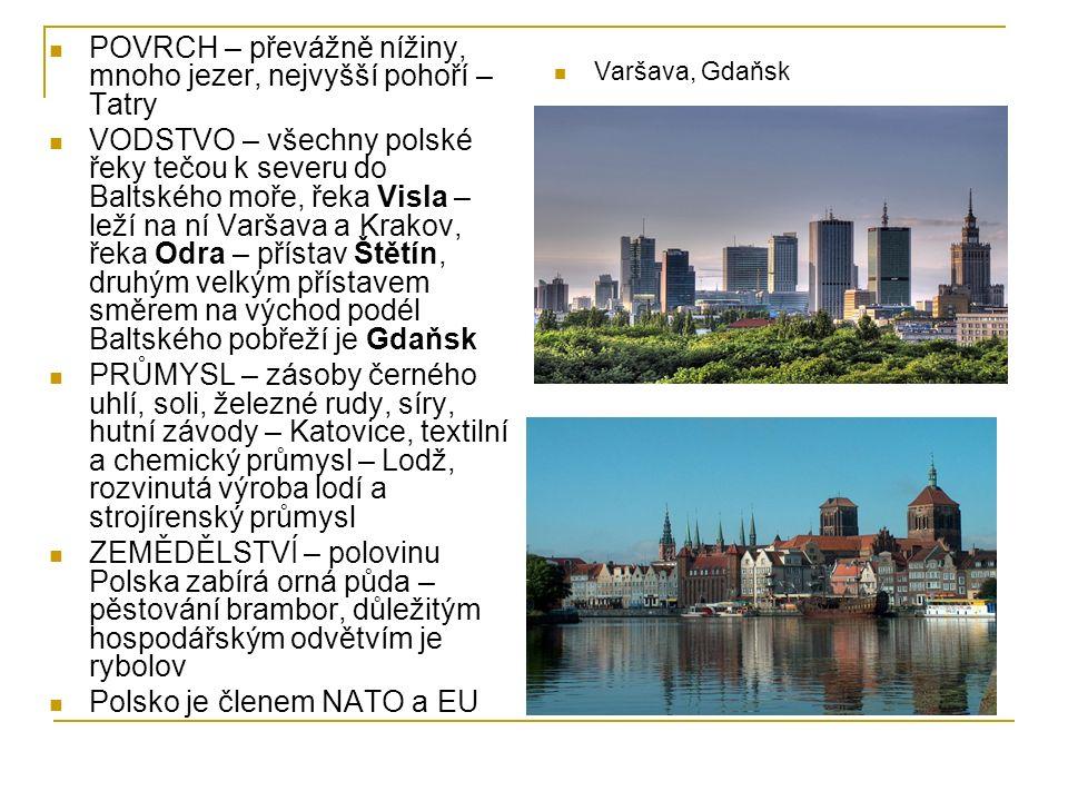 POVRCH – převážně nížiny, mnoho jezer, nejvyšší pohoří – Tatry VODSTVO – všechny polské řeky tečou k severu do Baltského moře, řeka Visla – leží na ní Varšava a Krakov, řeka Odra – přístav Štětín, druhým velkým přístavem směrem na východ podél Baltského pobřeží je Gdaňsk PRŮMYSL – zásoby černého uhlí, soli, železné rudy, síry, hutní závody – Katovice, textilní a chemický průmysl – Lodž, rozvinutá výroba lodí a strojírenský průmysl ZEMĚDĚLSTVÍ – polovinu Polska zabírá orná půda – pěstování brambor, důležitým hospodářským odvětvím je rybolov Polsko je členem NATO a EU Varšava, Gdaňsk