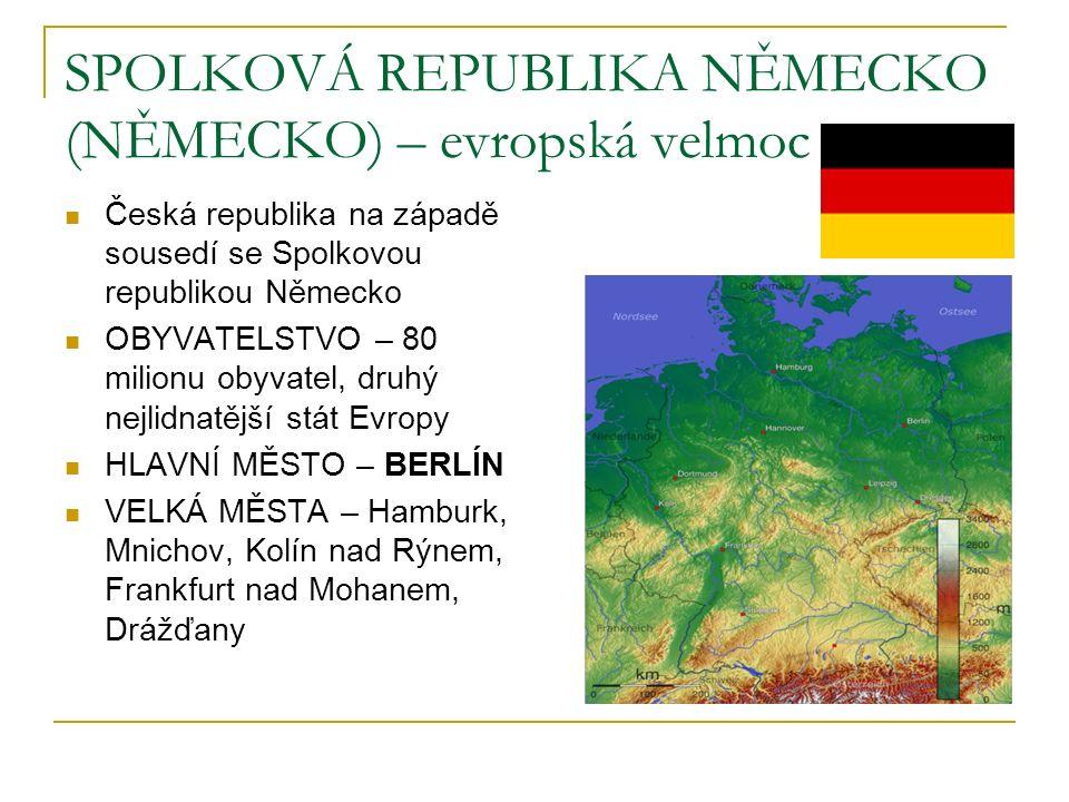 SPOLKOVÁ REPUBLIKA NĚMECKO (NĚMECKO) – evropská velmoc Česká republika na západě sousedí se Spolkovou republikou Německo OBYVATELSTVO – 80 milionu obyvatel, druhý nejlidnatější stát Evropy HLAVNÍ MĚSTO – BERLÍN VELKÁ MĚSTA – Hamburk, Mnichov, Kolín nad Rýnem, Frankfurt nad Mohanem, Drážďany