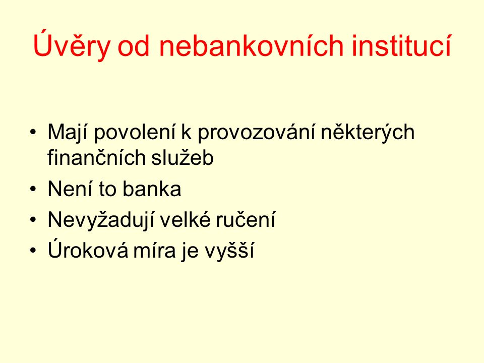 Úvěry od nebankovních institucí Mají povolení k provozování některých finančních služeb Není to banka Nevyžadují velké ručení Úroková míra je vyšší