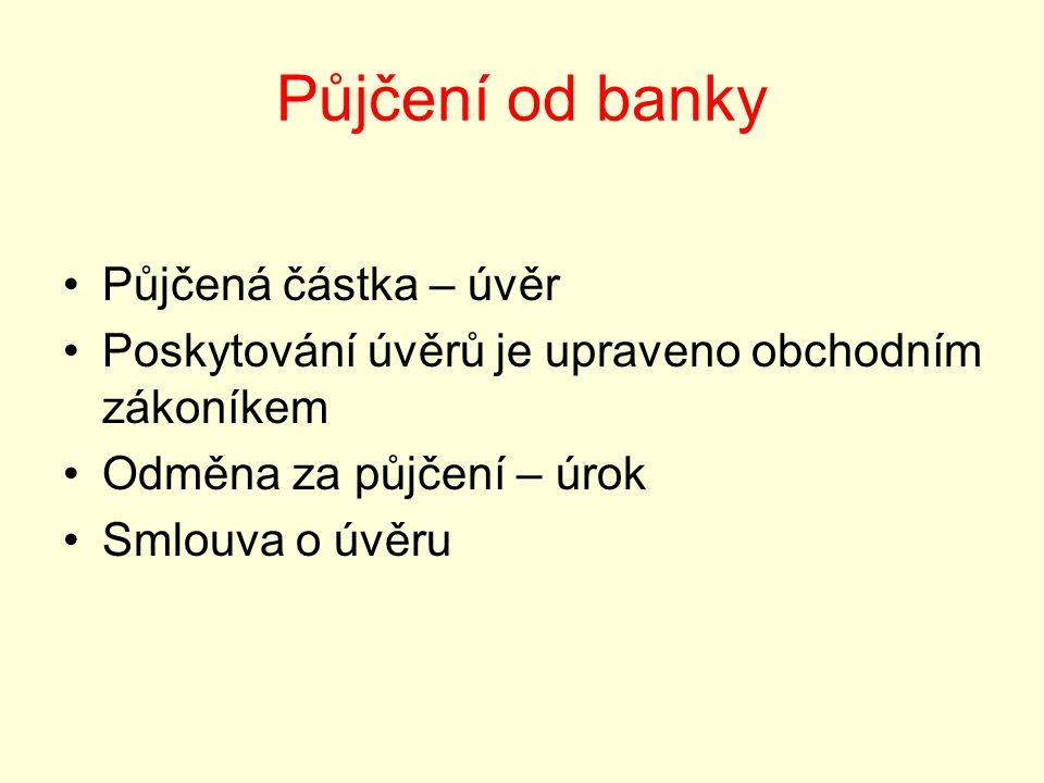 Půjčení od banky Půjčená částka – úvěr Poskytování úvěrů je upraveno obchodním zákoníkem Odměna za půjčení – úrok Smlouva o úvěru