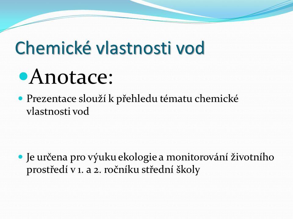Chemické vlastnosti vod Anotace: Prezentace slouží k přehledu tématu chemické vlastnosti vod Je určena pro výuku ekologie a monitorování životního prostředí v 1.