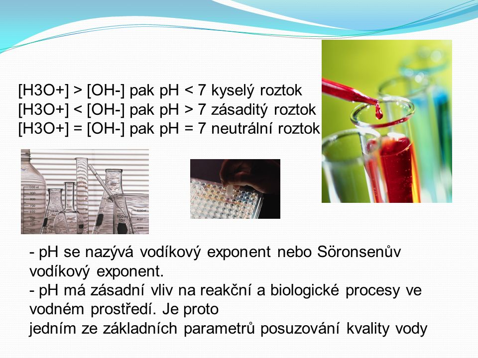 [H3O+] > [OH-] pak pH < 7 kyselý roztok [H3O+] 7 zásaditý roztok [H3O+] = [OH-] pak pH = 7 neutrální roztok - pH se nazývá vodíkový exponent nebo Söronsenův vodíkový exponent.