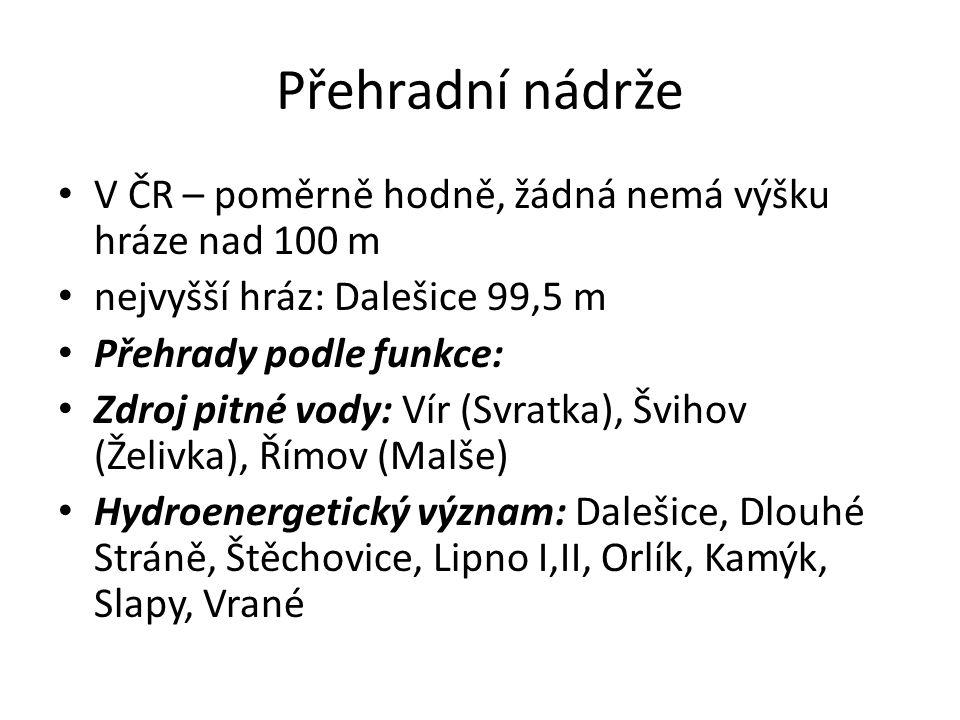 Přehradní nádrže V ČR – poměrně hodně, žádná nemá výšku hráze nad 100 m nejvyšší hráz: Dalešice 99,5 m Přehrady podle funkce: Zdroj pitné vody: Vír (S