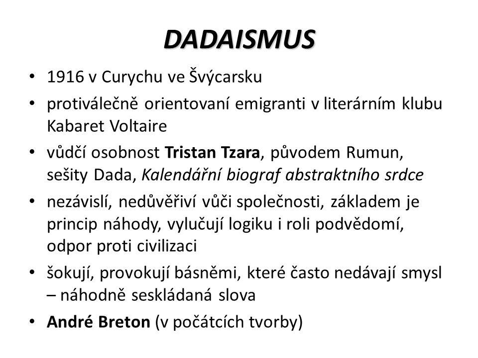 DADAISMUS 1916 v Curychu ve Švýcarsku protiválečně orientovaní emigranti v literárním klubu Kabaret Voltaire vůdčí osobnost Tristan Tzara, původem Rumun, sešity Dada, Kalendářní biograf abstraktního srdce nezávislí, nedůvěřiví vůči společnosti, základem je princip náhody, vylučují logiku i roli podvědomí, odpor proti civilizaci šokují, provokují básněmi, které často nedávají smysl – náhodně seskládaná slova André Breton (v počátcích tvorby)