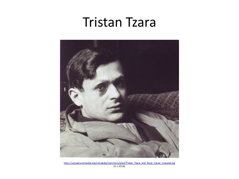 Tristan Tzara http://upload.wikimedia.org/wikipedia/commons/e/ed/Tristan_Tzara_and_Rene_Crevel_cropped.jpg http://upload.wikimedia.org/wikipedia/commons/e/ed/Tristan_Tzara_and_Rene_Crevel_cropped.jpg (3.1.2014)