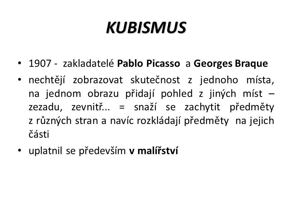 KUBISMUS 1907 - zakladatelé Pablo Picasso a Georges Braque nechtějí zobrazovat skutečnost z jednoho místa, na jednom obrazu přidají pohled z jiných míst – zezadu, zevnitř...