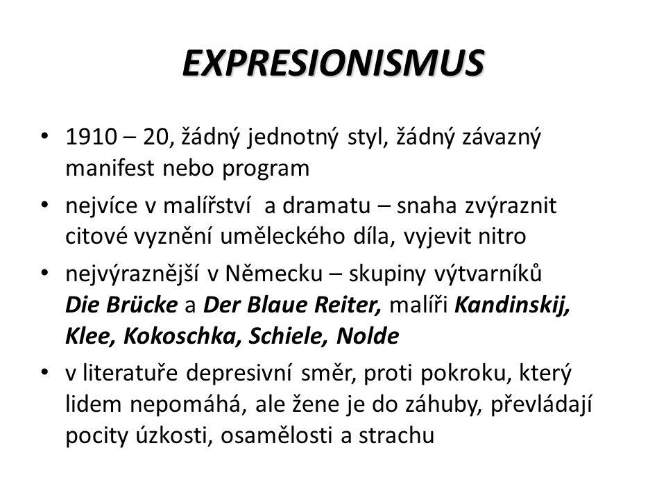 EXPRESIONISMUS 1910 – 20, žádný jednotný styl, žádný závazný manifest nebo program nejvíce v malířství a dramatu – snaha zvýraznit citové vyznění uměleckého díla, vyjevit nitro nejvýraznější v Německu – skupiny výtvarníků Die Brücke a Der Blaue Reiter, malíři Kandinskij, Klee, Kokoschka, Schiele, Nolde v literatuře depresivní směr, proti pokroku, který lidem nepomáhá, ale žene je do záhuby, převládají pocity úzkosti, osamělosti a strachu