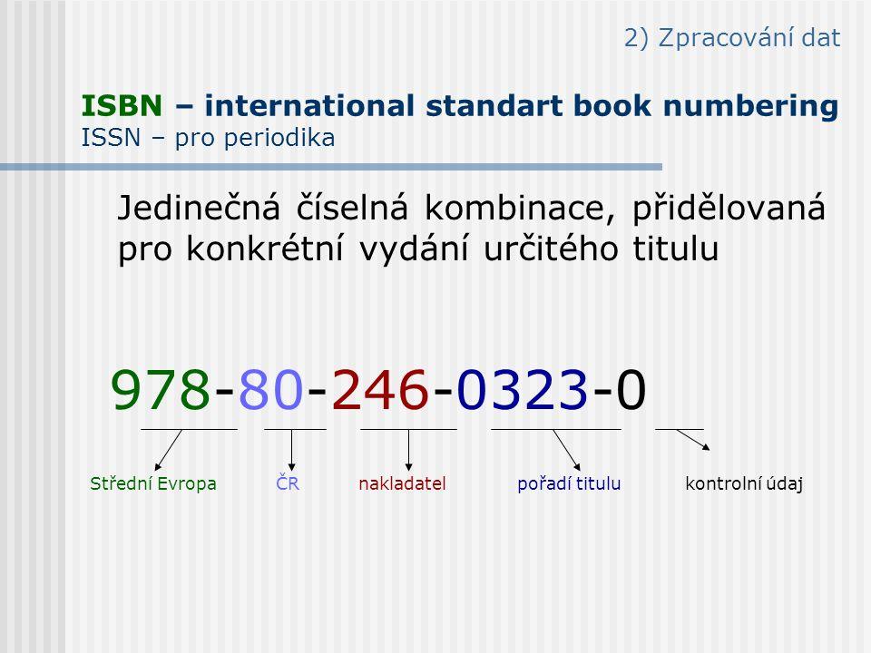 2) Zpracování dat ISBN – international standart book numbering ISSN – pro periodika Jedinečná číselná kombinace, přidělovaná pro konkrétní vydání určitého titulu 978-80-246-0323-0 Střední Evropa ČR nakladatel pořadí titulu kontrolní údaj