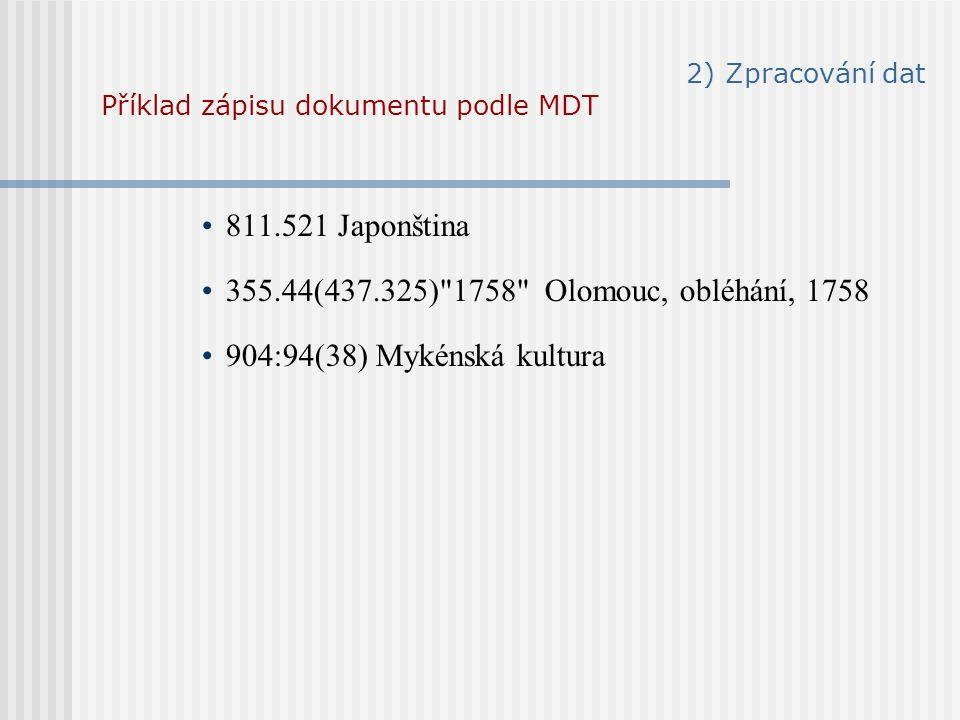 2) Zpracování dat Příklad zápisu dokumentu podle MDT 811.521 Japonština 355.44(437.325) 1758 Olomouc, obléhání, 1758 904:94(38) Mykénská kultura