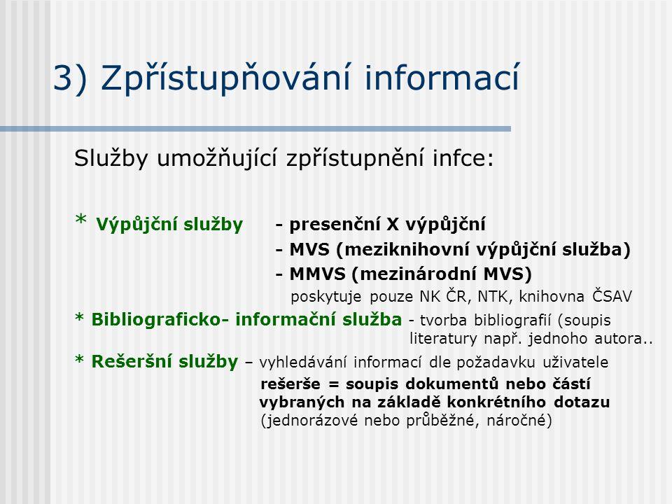 3) Zpřístupňování informací Služby umožňující zpřístupnění infce: * Výpůjční služby- presenční X výpůjční - MVS (meziknihovní výpůjční služba) - MMVS (mezinárodní MVS) poskytuje pouze NK ČR, NTK, knihovna ČSAV * Bibliograficko- informační služba - tvorba bibliografií (soupis literatury např.