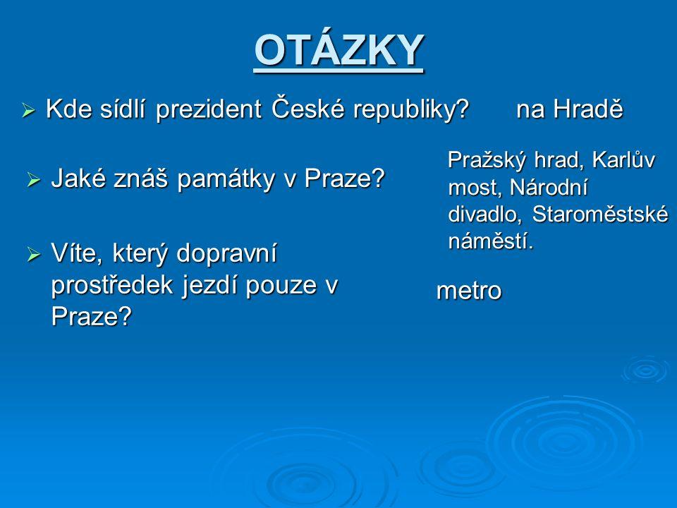 OTÁZKY  Kde sídlí prezident České republiky. na Hradě  Jaké znáš památky v Praze.