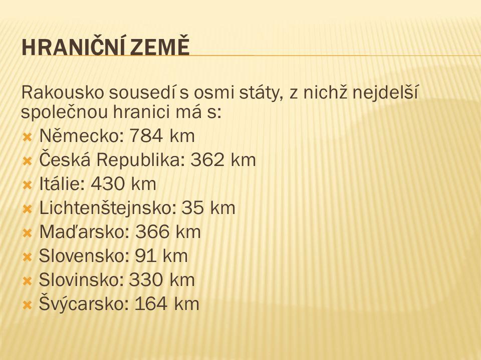 HRANIČNÍ ZEMĚ Rakousko sousedí s osmi státy, z nichž nejdelší společnou hranici má s:  Německo: 784 km  Česká Republika: 362 km  Itálie: 430 km  Lichtenštejnsko: 35 km  Maďarsko: 366 km  Slovensko: 91 km  Slovinsko: 330 km  Švýcarsko: 164 km