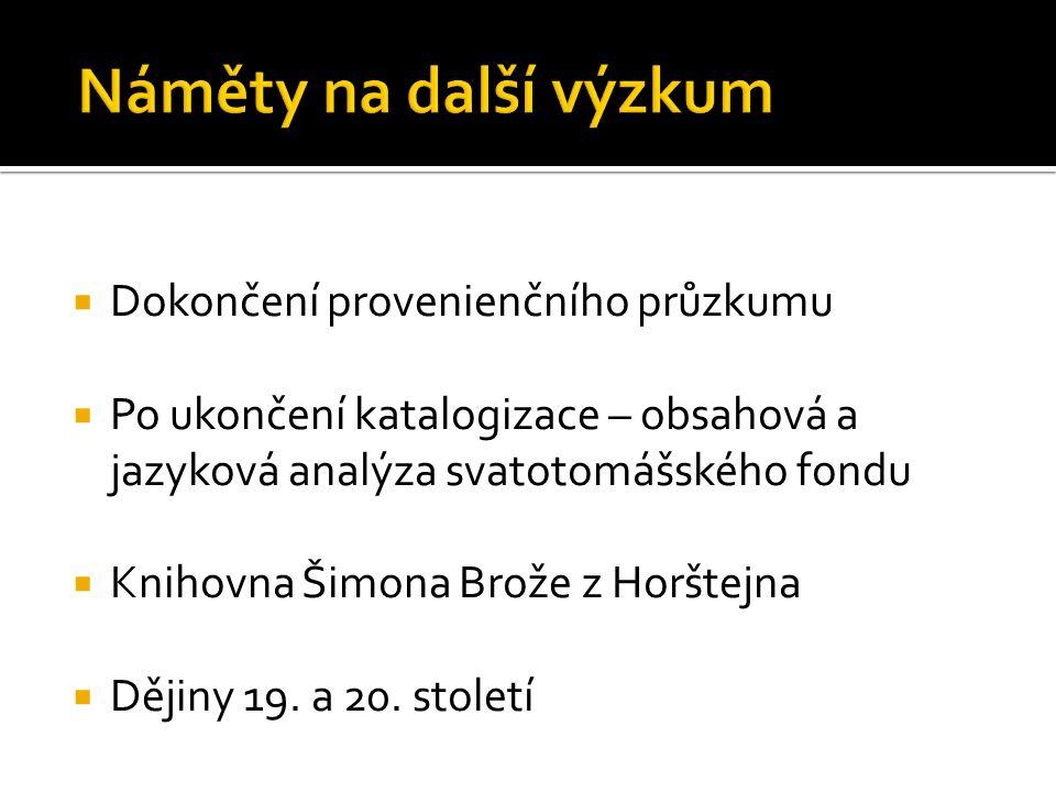  Dokončení provenienčního průzkumu  Po ukončení katalogizace – obsahová a jazyková analýza svatotomášského fondu  Knihovna Šimona Brože z Horštejna  Dějiny 19.