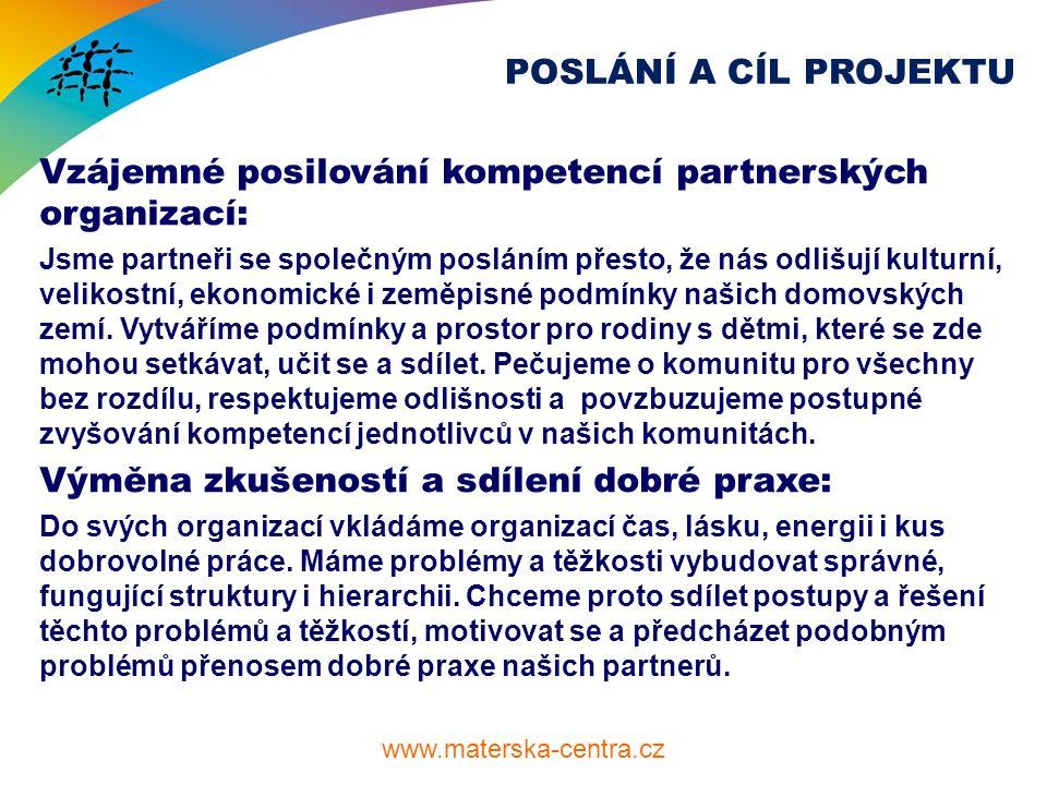 www.materska-centra.cz POSLÁNÍ A CÍL PROJEKTU Vzájemné posilování kompetencí partnerských organizací: Jsme partneři se společným posláním přesto, že nás odlišují kulturní, velikostní, ekonomické i zeměpisné podmínky našich domovských zemí.