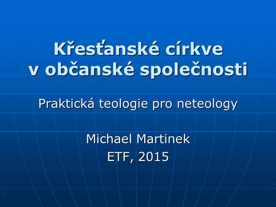 Křesťanské církve v občanské společnosti Praktická teologie pro neteology Michael Martinek ETF, 2015