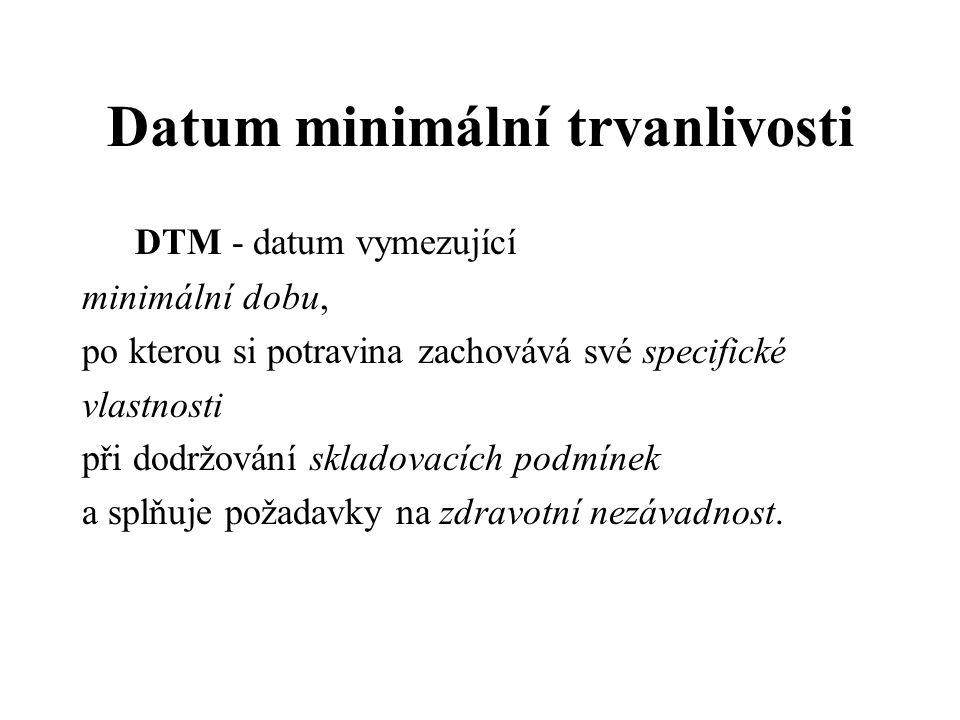 Datum minimální trvanlivosti DTM - datum vymezující minimální dobu, po kterou si potravina zachovává své specifické vlastnosti při dodržování skladovacích podmínek a splňuje požadavky na zdravotní nezávadnost.