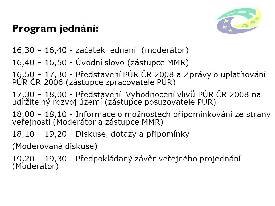 Program jednání: 16,30 – 16,40 - začátek jednání (moderátor) 16,40 – 16,50 - Úvodní slovo (zástupce MMR) 16,50 – 17,30 - Představení PÚR ČR 2008 a Zpr