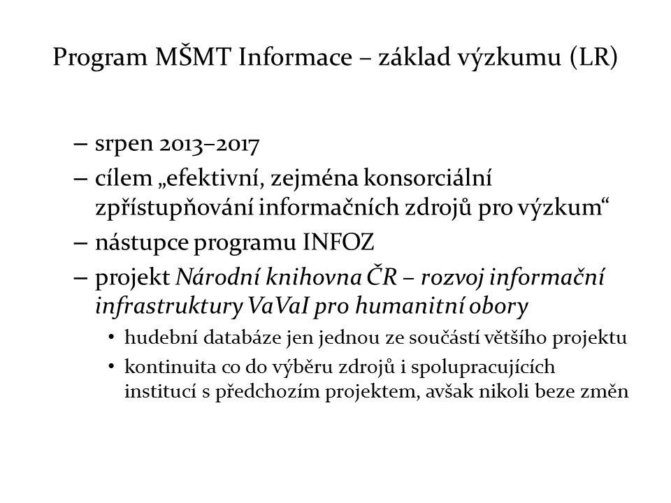 """Program MŠMT Informace – základ výzkumu (LR) – srpen 2013–2017 – cílem """"efektivní, zejména konsorciální zpřístupňování informačních zdrojů pro výzkum – nástupce programu INFOZ – projekt Národní knihovna ČR – rozvoj informační infrastruktury VaVaI pro humanitní obory hudební databáze jen jednou ze součástí většího projektu kontinuita co do výběru zdrojů i spolupracujících institucí s předchozím projektem, avšak nikoli beze změn"""