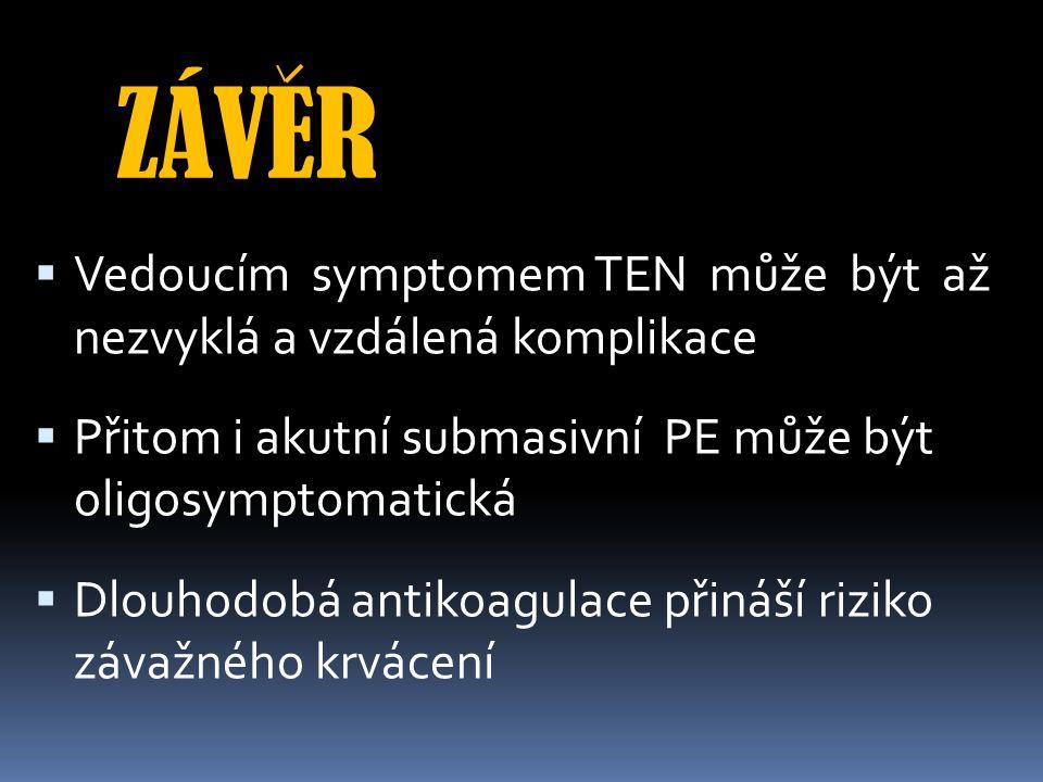 ZÁVER  Vedoucím symptomem TEN může být až nezvyklá a vzdálená komplikace  Přitom i akutní submasivní PE může být oligosymptomatická  Dlouhodobá antikoagulace přináší riziko závažného krvácení