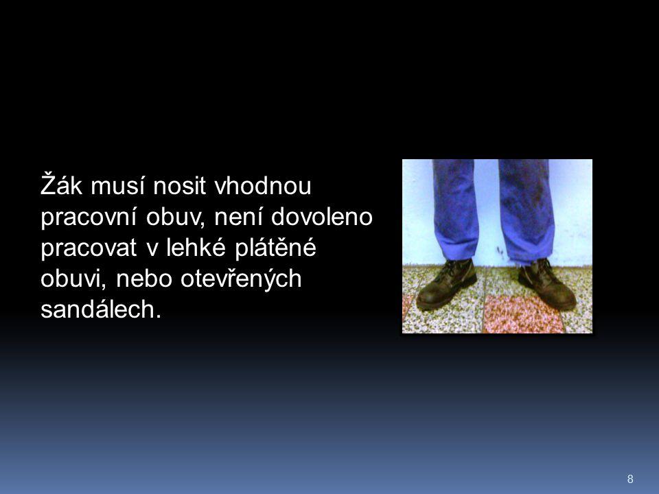 8 Žák musí nosit vhodnou pracovní obuv, není dovoleno pracovat v lehké plátěné obuvi, nebo otevřených sandálech.