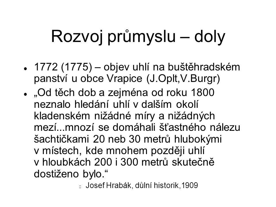"""Rozvoj průmyslu – doly 1772 (1775) – objev uhlí na buštěhradském panství u obce Vrapice (J.Oplt,V.Burgr) """"Od těch dob a zejména od roku 1800 neznalo hledání uhlí v dalším okolí kladenském nižádné míry a nižádných mezí...mnozí se domáhali šťastného nálezu šachtičkami 20 neb 30 metrů hlubokými v místech, kde mnohem později uhlí v hloubkách 200 i 300 metrů skutečně dostiženo bylo. Josef Hrabák, důlní historik,1909"""