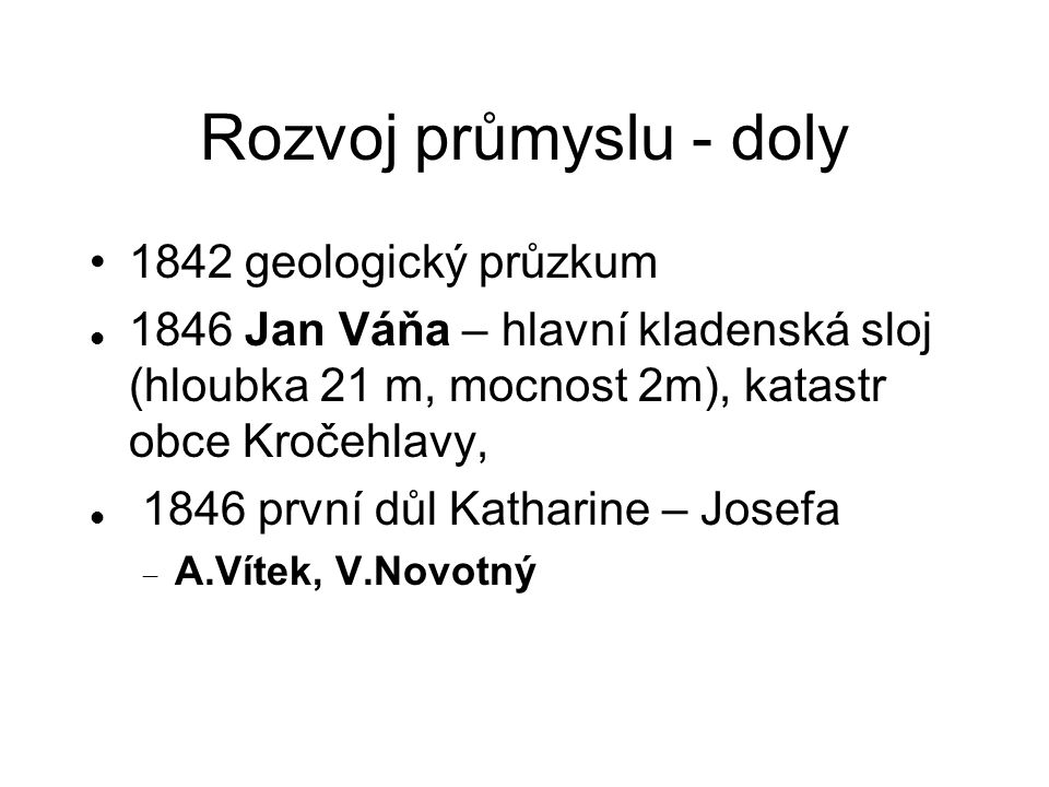 Rozvoj průmyslu - doly 1842 geologický průzkum 1846 Jan Váňa – hlavní kladenská sloj (hloubka 21 m, mocnost 2m), katastr obce Kročehlavy, 1846 první důl Katharine – Josefa  A.Vítek, V.Novotný
