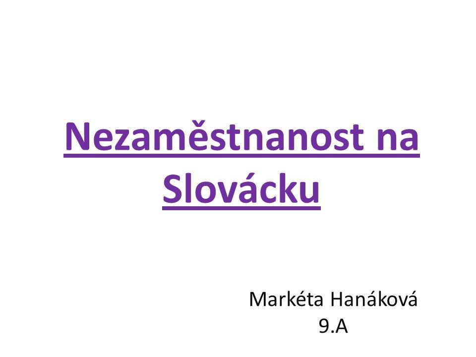 Nezaměstnanost na Slovácku Markéta Hanáková 9.A