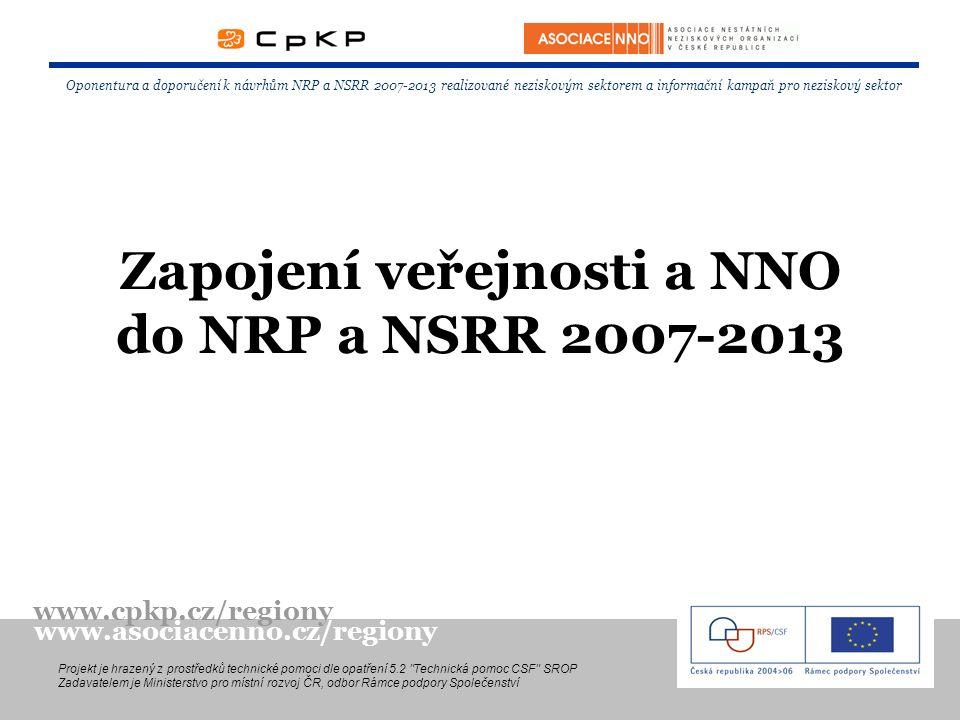 Zapojení veřejnosti a NNO do NRP a NSRR 2007-2013 Oponentura a doporučení k návrhům NRP a NSRR 2007-2013 realizované neziskovým sektorem a informační kampaň pro neziskový sektor Projekt je hrazený z prostředků technické pomoci dle opatření 5.2 Technická pomoc CSF SROP Zadavatelem je Ministerstvo pro místní rozvoj ČR, odbor Rámce podpory Společenství www.cpkp.cz/regiony www.asociacenno.cz/regiony