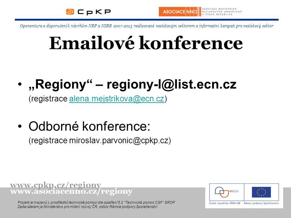 """Emailové konference """"Regiony – regiony-l@list.ecn.cz (registrace alena.mejstrikova@ecn.cz)alena.mejstrikova@ecn.cz Odborné konference: (registrace miroslav.parvonic@cpkp.cz) Oponentura a doporučení k návrhům NRP a NSRR 2007-2013 realizované neziskovým sektorem a informační kampaň pro neziskový sektor Projekt je hrazený z prostředků technické pomoci dle opatření 5.2 Technická pomoc CSF SROP Zadavatelem je Ministerstvo pro místní rozvoj ČR, odbor Rámce podpory Společenství www.cpkp.cz/regiony www.asociacenno.cz/regiony"""