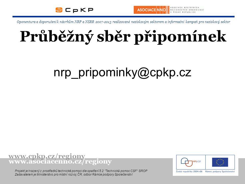 Průběžný sběr připomínek nrp_pripominky@cpkp.cz Oponentura a doporučení k návrhům NRP a NSRR 2007-2013 realizované neziskovým sektorem a informační kampaň pro neziskový sektor Projekt je hrazený z prostředků technické pomoci dle opatření 5.2 Technická pomoc CSF SROP Zadavatelem je Ministerstvo pro místní rozvoj ČR, odbor Rámce podpory Společenství www.cpkp.cz/regiony www.asociacenno.cz/regiony
